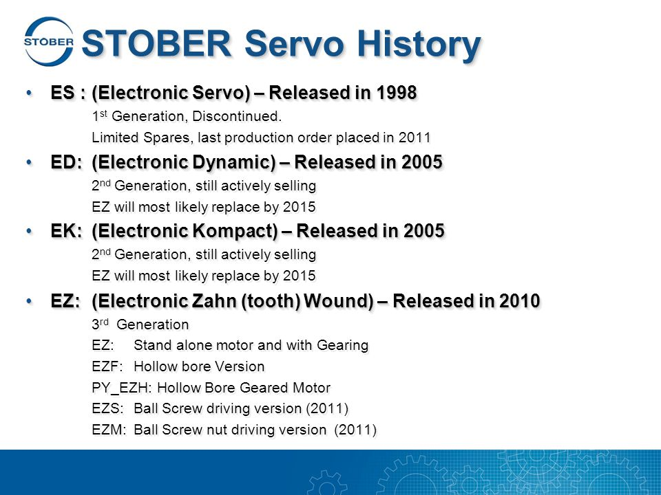 STOBER Servo History ES :(Electronic Servo) – Released in 1998ES :(Electronic Servo) – Released in 1998 1 st Generation, Discontinued.