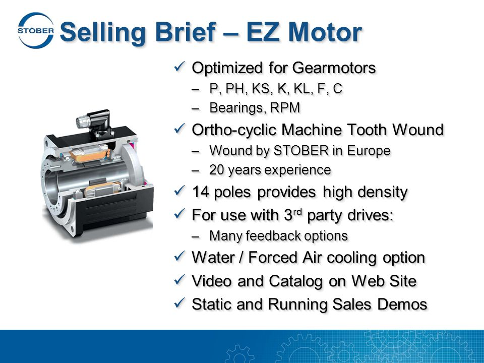 Selling Brief – EZ Motor Optimized for Gearmotors Optimized for Gearmotors –P, PH, KS, K, KL, F, C –Bearings, RPM Ortho-cyclic Machine Tooth Wound Ortho-cyclic Machine Tooth Wound –Wound by STOBER in Europe –20 years experience 14 poles provides high density 14 poles provides high density For use with 3 rd party drives: For use with 3 rd party drives: –Many feedback options Water / Forced Air cooling option Water / Forced Air cooling option Video and Catalog on Web Site Video and Catalog on Web Site Static and Running Sales Demos Static and Running Sales Demos Optimized for Gearmotors Optimized for Gearmotors –P, PH, KS, K, KL, F, C –Bearings, RPM Ortho-cyclic Machine Tooth Wound Ortho-cyclic Machine Tooth Wound –Wound by STOBER in Europe –20 years experience 14 poles provides high density 14 poles provides high density For use with 3 rd party drives: For use with 3 rd party drives: –Many feedback options Water / Forced Air cooling option Water / Forced Air cooling option Video and Catalog on Web Site Video and Catalog on Web Site Static and Running Sales Demos Static and Running Sales Demos