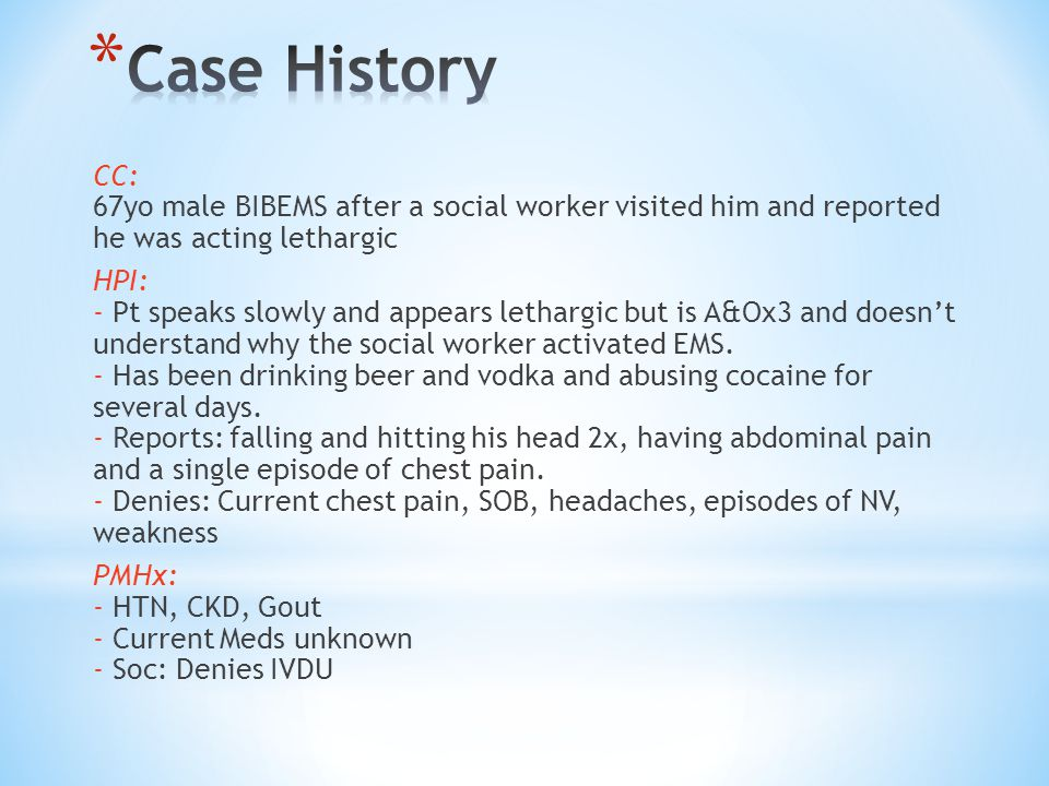 CC: 67yo male BIBEMS after a social worker visited him and reported he was acting lethargic HPI: - Pt speaks slowly and appears lethargic but is A&Ox3