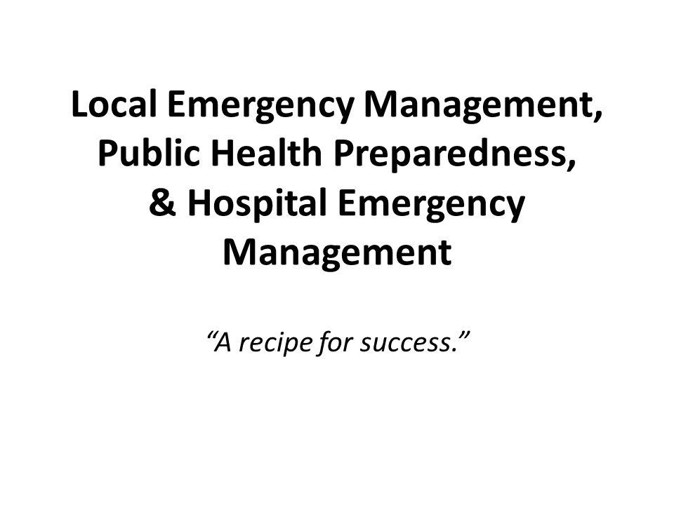 "Local Emergency Management, Public Health Preparedness, & Hospital Emergency Management ""A recipe for success."""