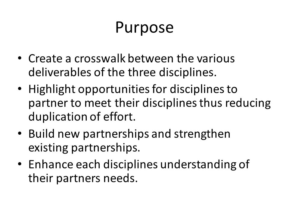 Purpose Create a crosswalk between the various deliverables of the three disciplines. Highlight opportunities for disciplines to partner to meet their