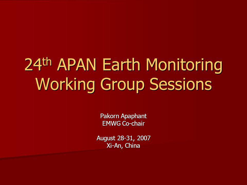 24 th APAN Earth Monitoring Working Group Sessions Pakorn Apaphant EMWG Co-chair August 28-31, 2007 Xi-An, China