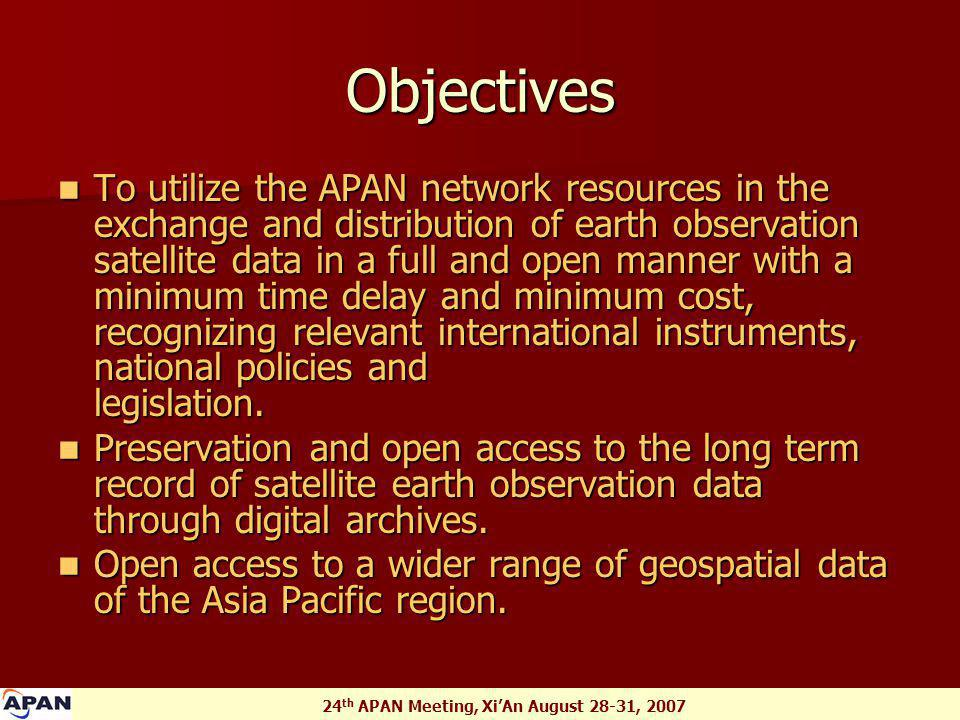 24 th APAN Meeting, Xi'An August 28-31, 2007 Objectives To utilize the APAN network resources in the exchange and distribution of earth observation satellite data in a full and open manner with a minimum time delay and minimum cost, recognizing relevant international instruments, national policies and legislation.