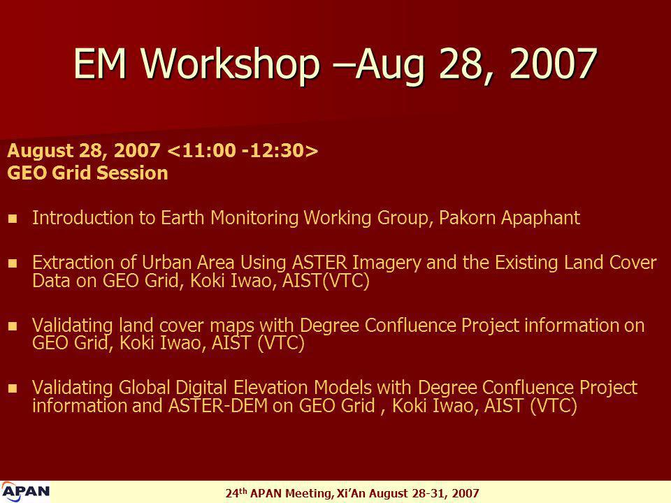 24 th APAN Meeting, Xi'An August 28-31, 2007 EM Workshop –Aug 28, 2007 August 28, 2007 GEO Grid Session Introduction to Earth Monitoring Working Group, Pakorn Apaphant Extraction of Urban Area Using ASTER Imagery and the Existing Land Cover Data on GEO Grid, Koki Iwao, AIST(VTC) Validating land cover maps with Degree Confluence Project information on GEO Grid, Koki Iwao, AIST (VTC) Validating Global Digital Elevation Models with Degree Confluence Project information and ASTER-DEM on GEO Grid, Koki Iwao, AIST (VTC)