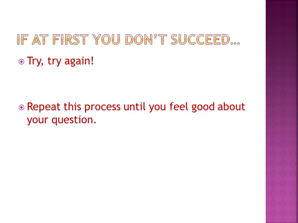  Try, try again!  Repeat this process until you feel good about your question.