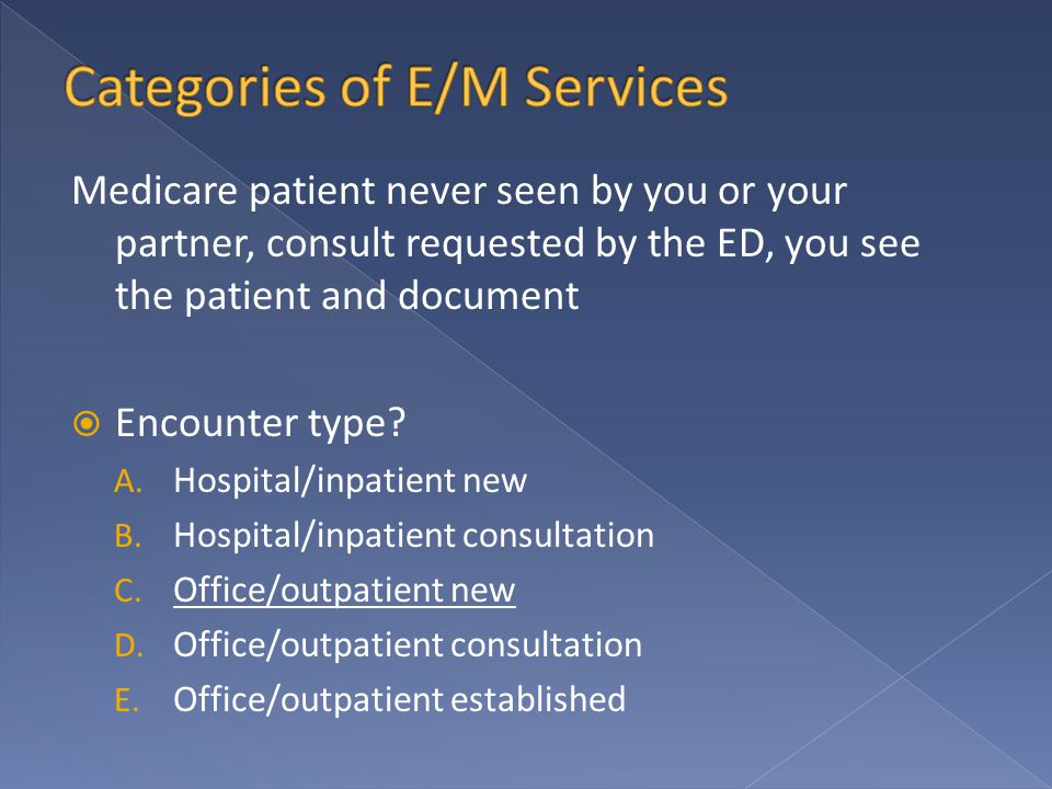 Medicare patient never seen by you or your partner, consult requested by the ED, you see the patient and document  Encounter type? A. Hospital/inpati