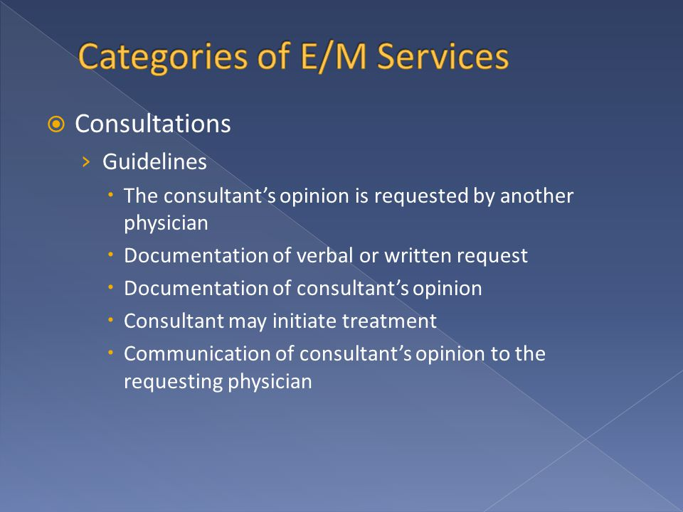  Consultations › Guidelines  The consultant's opinion is requested by another physician  Documentation of verbal or written request  Documentation of consultant's opinion  Consultant may initiate treatment  Communication of consultant's opinion to the requesting physician
