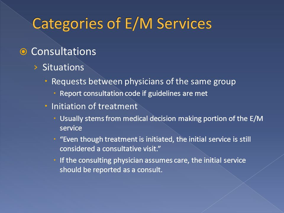  Consultations › Situations  Requests between physicians of the same group  Report consultation code if guidelines are met  Initiation of treatment  Usually stems from medical decision making portion of the E/M service  Even though treatment is initiated, the initial service is still considered a consultative visit.  If the consulting physician assumes care, the initial service should be reported as a consult.