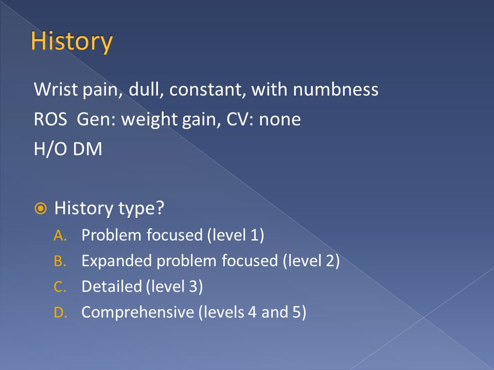 Wrist pain, dull, constant, with numbness ROS Gen: weight gain, CV: none H/O DM  History type? A. Problem focused (level 1) B. Expanded problem focus