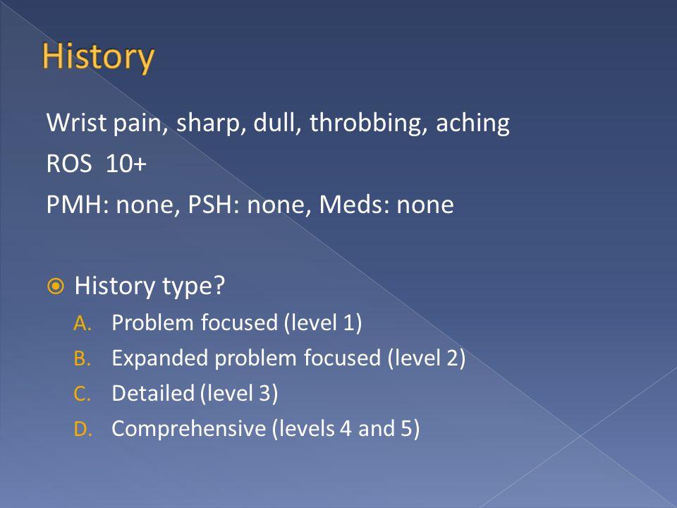 Wrist pain, sharp, dull, throbbing, aching ROS 10+ PMH: none, PSH: none, Meds: none  History type.