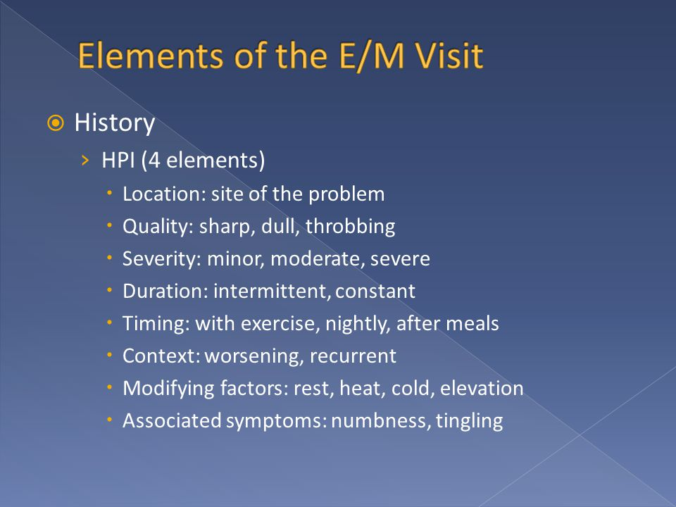  History › HPI (4 elements)  Location: site of the problem  Quality: sharp, dull, throbbing  Severity: minor, moderate, severe  Duration: intermittent, constant  Timing: with exercise, nightly, after meals  Context: worsening, recurrent  Modifying factors: rest, heat, cold, elevation  Associated symptoms: numbness, tingling