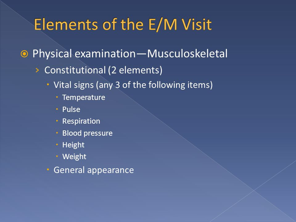  Physical examination—Musculoskeletal › Constitutional (2 elements)  Vital signs (any 3 of the following items)  Temperature  Pulse  Respiration  Blood pressure  Height  Weight  General appearance