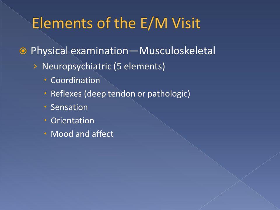  Physical examination—Musculoskeletal › Neuropsychiatric (5 elements)  Coordination  Reflexes (deep tendon or pathologic)  Sensation  Orientation  Mood and affect