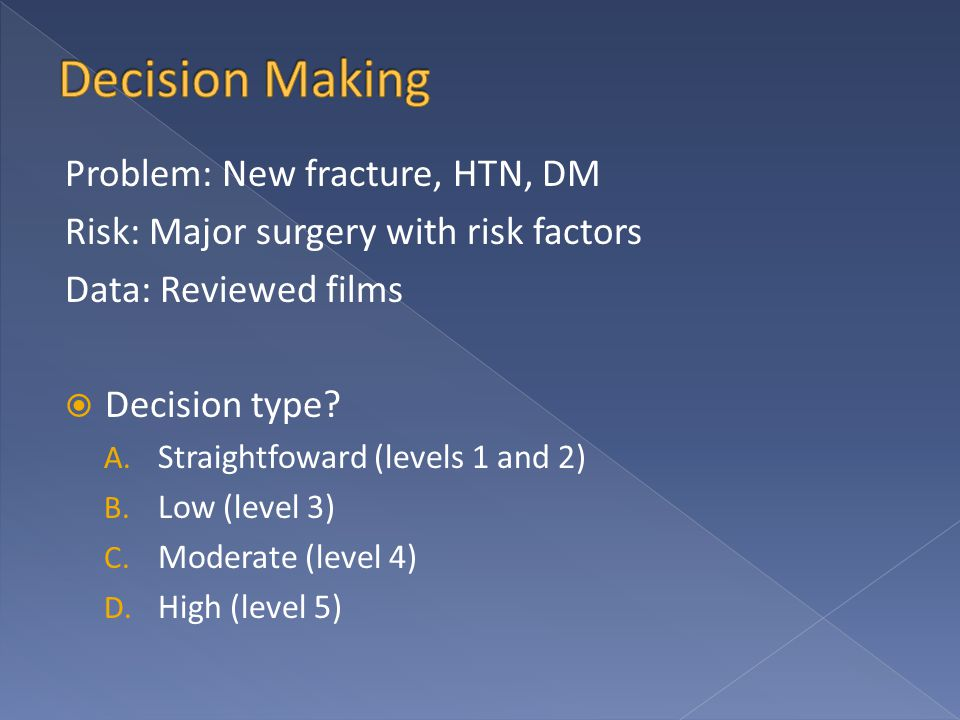 Problem: New fracture, HTN, DM Risk: Major surgery with risk factors Data: Reviewed films  Decision type? A. Straightfoward (levels 1 and 2) B. Low (