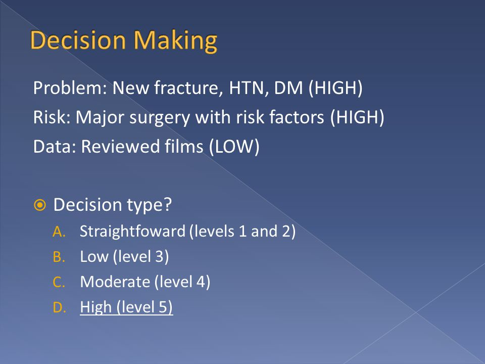 Problem: New fracture, HTN, DM (HIGH) Risk: Major surgery with risk factors (HIGH) Data: Reviewed films (LOW)  Decision type? A. Straightfoward (leve