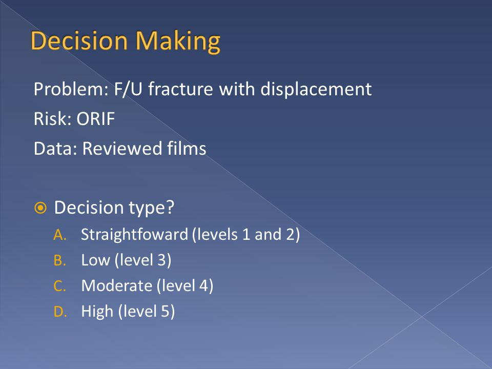 Problem: F/U fracture with displacement Risk: ORIF Data: Reviewed films  Decision type.