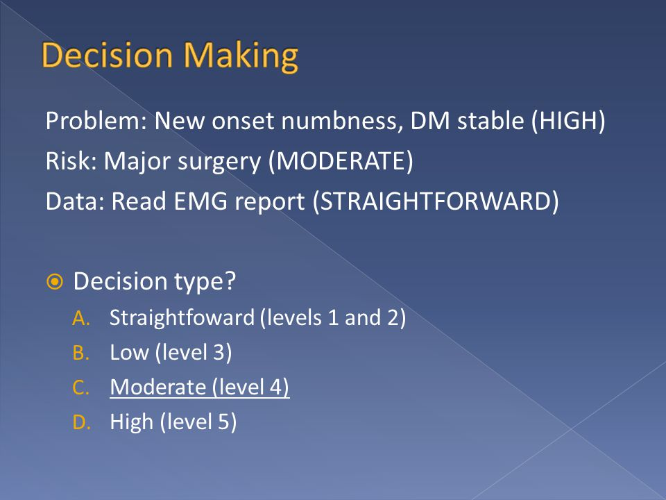 Problem: New onset numbness, DM stable (HIGH) Risk: Major surgery (MODERATE) Data: Read EMG report (STRAIGHTFORWARD)  Decision type? A. Straightfowar
