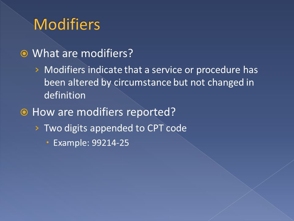  What are modifiers? › Modifiers indicate that a service or procedure has been altered by circumstance but not changed in definition  How are modifi