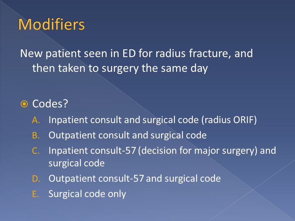 New patient seen in ED for radius fracture, and then taken to surgery the same day  Codes? A. Inpatient consult and surgical code (radius ORIF) B. Ou