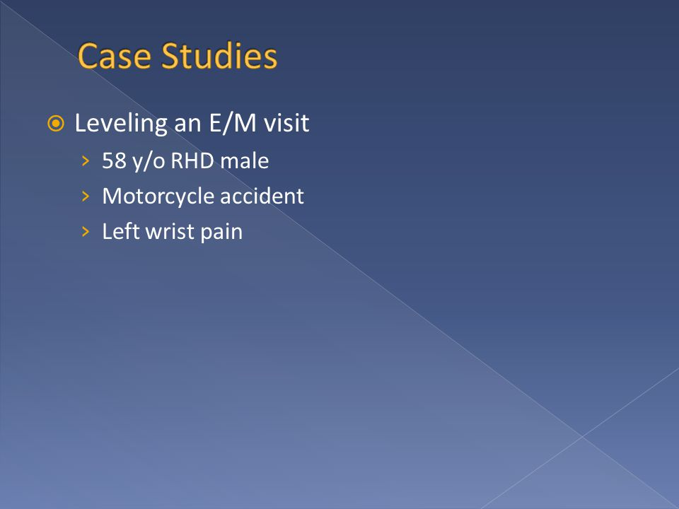  Leveling an E/M visit › 58 y/o RHD male › Motorcycle accident › Left wrist pain