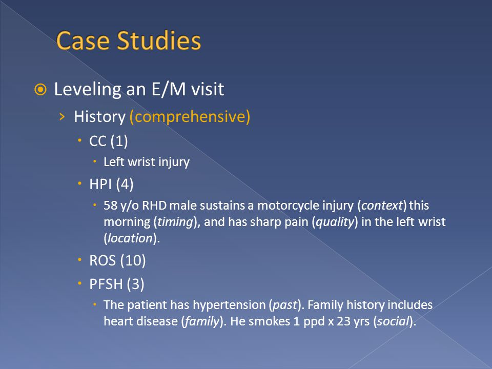  Leveling an E/M visit › History (comprehensive)  CC (1)  Left wrist injury  HPI (4)  58 y/o RHD male sustains a motorcycle injury (context) this