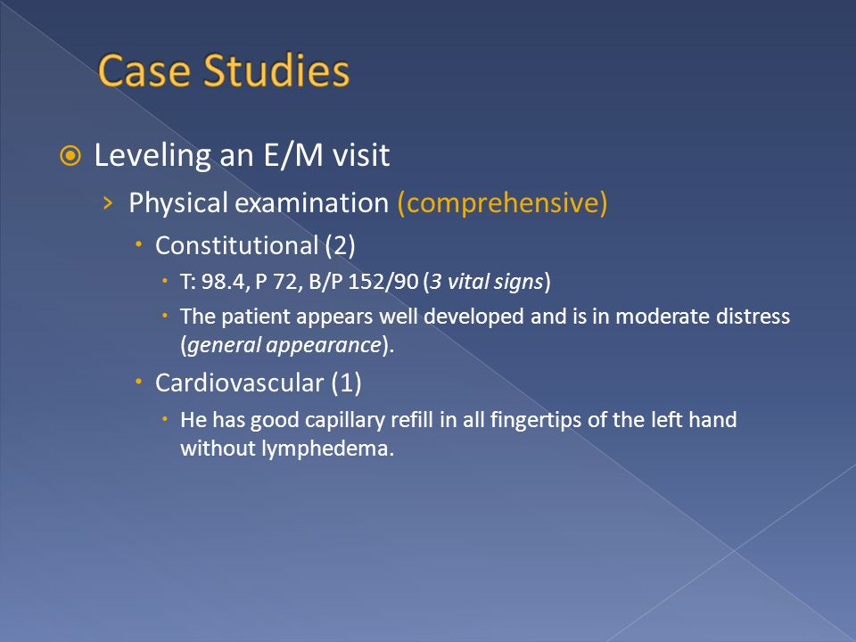  Leveling an E/M visit › Physical examination (comprehensive)  Constitutional (2)  T: 98.4, P 72, B/P 152/90 (3 vital signs)  The patient appears well developed and is in moderate distress (general appearance).
