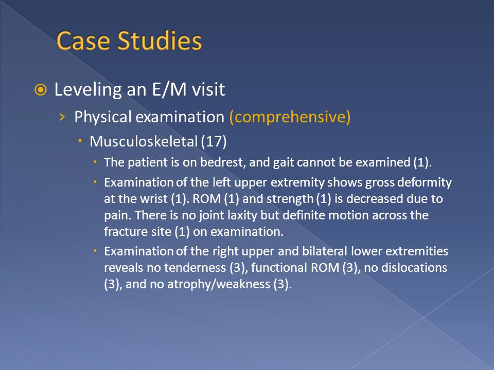  Leveling an E/M visit › Physical examination (comprehensive)  Musculoskeletal (17)  The patient is on bedrest, and gait cannot be examined (1). 
