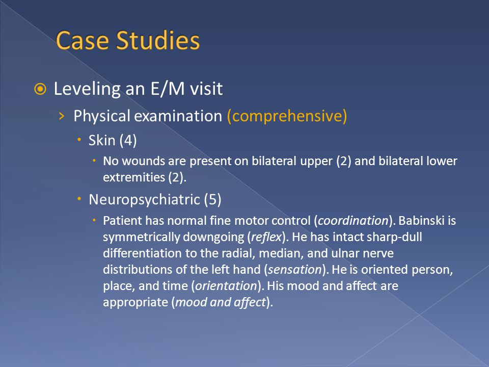  Leveling an E/M visit › Physical examination (comprehensive)  Skin (4)  No wounds are present on bilateral upper (2) and bilateral lower extremities (2).