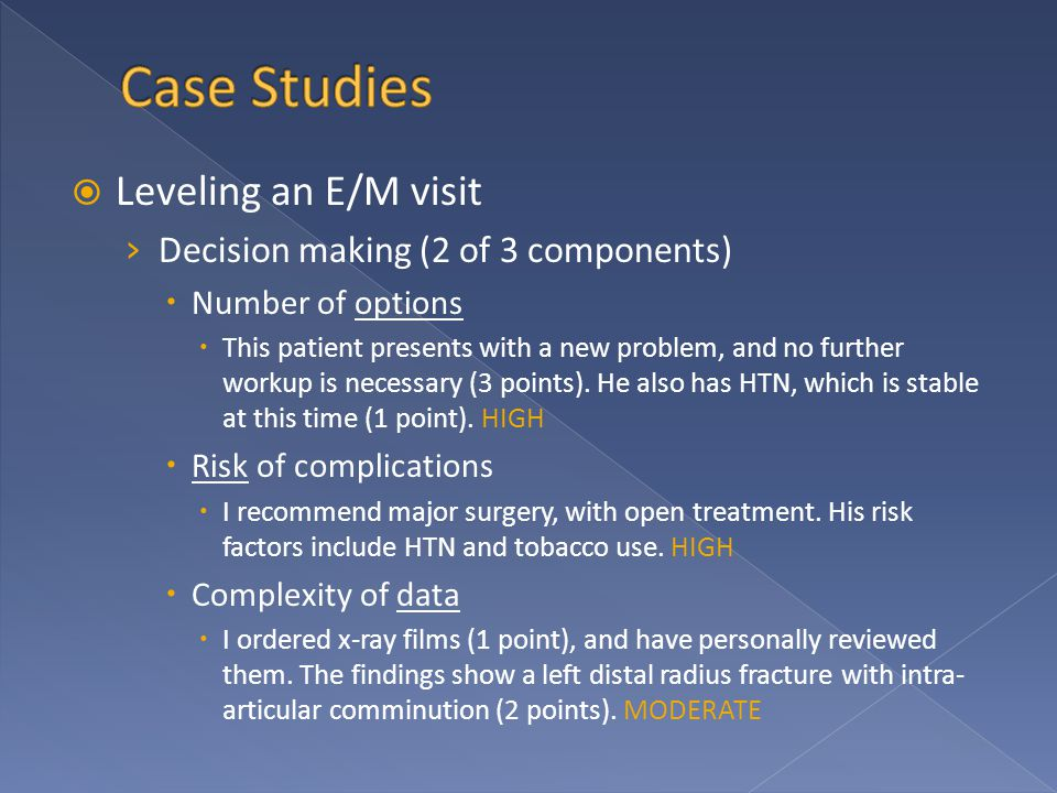  Leveling an E/M visit › Decision making (2 of 3 components)  Number of options  This patient presents with a new problem, and no further workup is necessary (3 points).