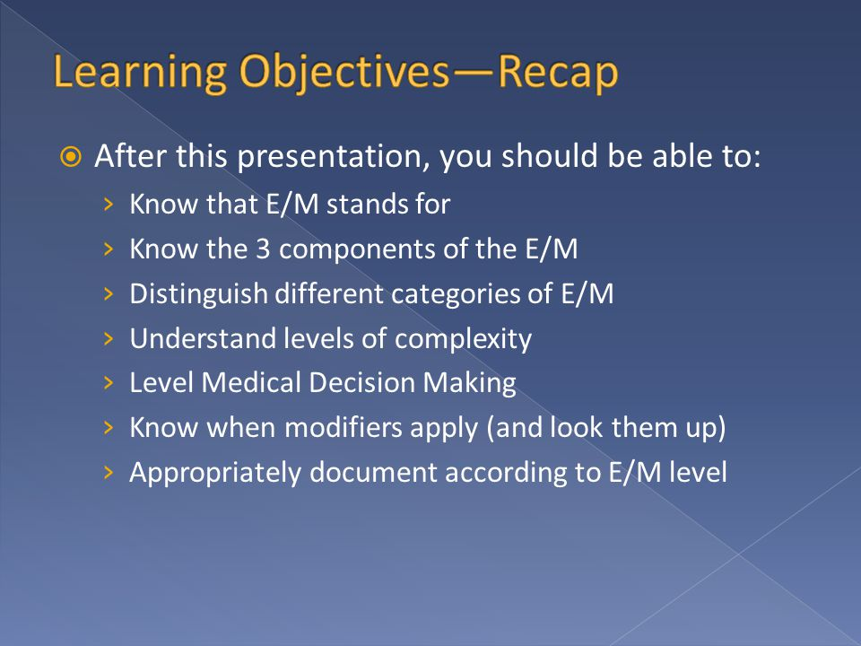  After this presentation, you should be able to: › Know that E/M stands for › Know the 3 components of the E/M › Distinguish different categories of