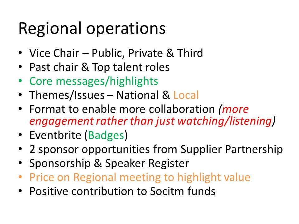 Regional operations Vice Chair – Public, Private & Third Past chair & Top talent roles Core messages/highlights Themes/Issues – National & Local Format to enable more collaboration (more engagement rather than just watching/listening) Eventbrite (Badges) 2 sponsor opportunities from Supplier Partnership Sponsorship & Speaker Register Price on Regional meeting to highlight value Positive contribution to Socitm funds
