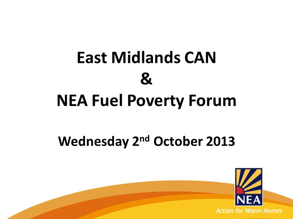 East Midlands CAN & NEA Fuel Poverty Forum Wednesday 2 nd October 2013