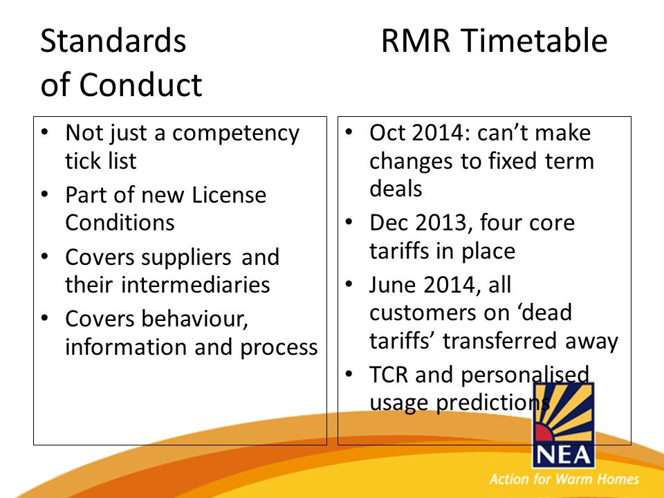 Standards RMR Timetable of Conduct Not just a competency tick list Part of new License Conditions Covers suppliers and their intermediaries Covers behaviour, information and process Oct 2014: can't make changes to fixed term deals Dec 2013, four core tariffs in place June 2014, all customers on 'dead tariffs' transferred away TCR and personalised usage predictions