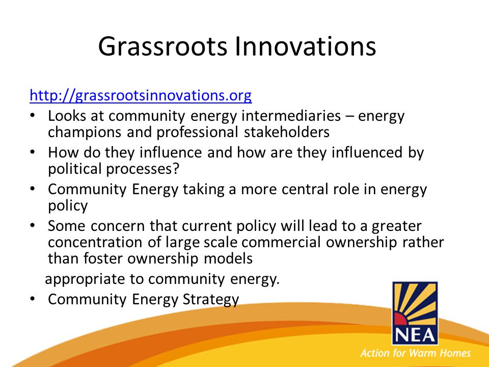 Grassroots Innovations http://grassrootsinnovations.org Looks at community energy intermediaries – energy champions and professional stakeholders How do they influence and how are they influenced by political processes.