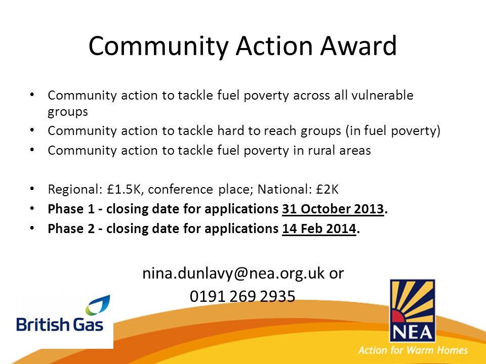Community Action Award Community action to tackle fuel poverty across all vulnerable groups Community action to tackle hard to reach groups (in fuel poverty) Community action to tackle fuel poverty in rural areas Regional: £1.5K, conference place; National: £2K Phase 1 - closing date for applications 31 October 2013.