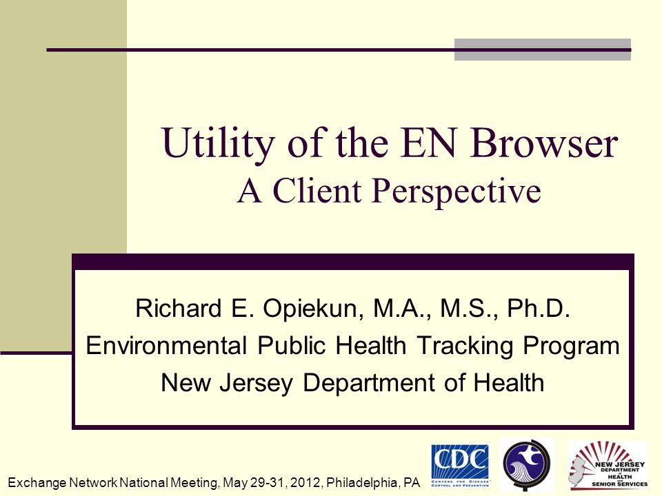 Utility of the EN Browser A Client Perspective Richard E. Opiekun, M.A., M.S., Ph.D. Environmental Public Health Tracking Program New Jersey Departmen