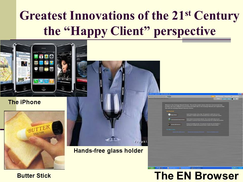 """Greatest Innovations of the 21 st Century the """"Happy Client"""" perspective The iPhone The EN Browser Hands-free glass holder Butter Stick"""