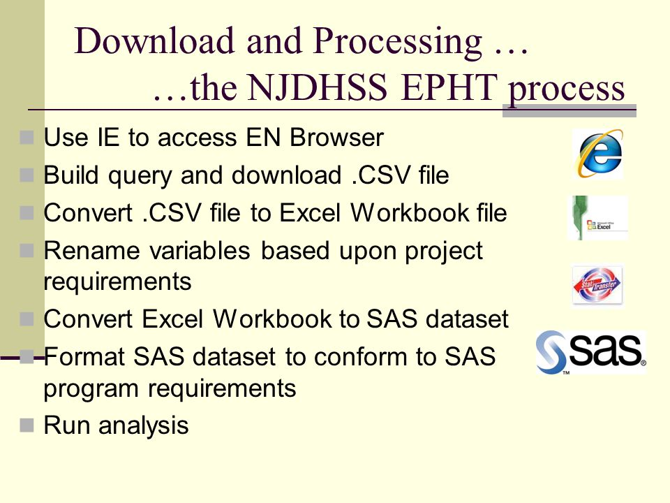 Download and Processing … …the NJDHSS EPHT process Use IE to access EN Browser Build query and download.CSV file Convert.CSV file to Excel Workbook file Rename variables based upon project requirements Convert Excel Workbook to SAS dataset Format SAS dataset to conform to SAS program requirements Run analysis