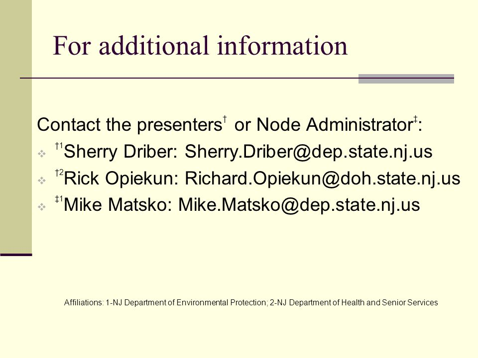 For additional information Contact the presenters † or Node Administrator ‡ :  †1 Sherry Driber: Sherry.Driber@dep.state.nj.us  †2 Rick Opiekun: Richard.Opiekun@doh.state.nj.us  ‡1 Mike Matsko: Mike.Matsko@dep.state.nj.us Affiliations: 1-NJ Department of Environmental Protection; 2-NJ Department of Health and Senior Services