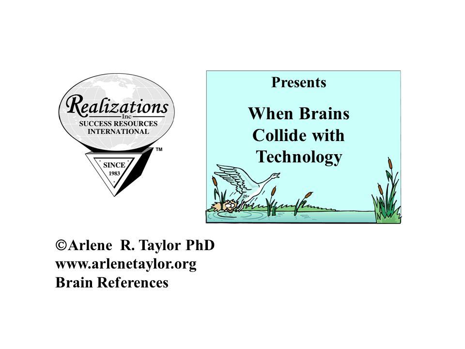  Arlene R. Taylor PhD www.arlenetaylor.org Brain References Presents When Brains Collide with Technology