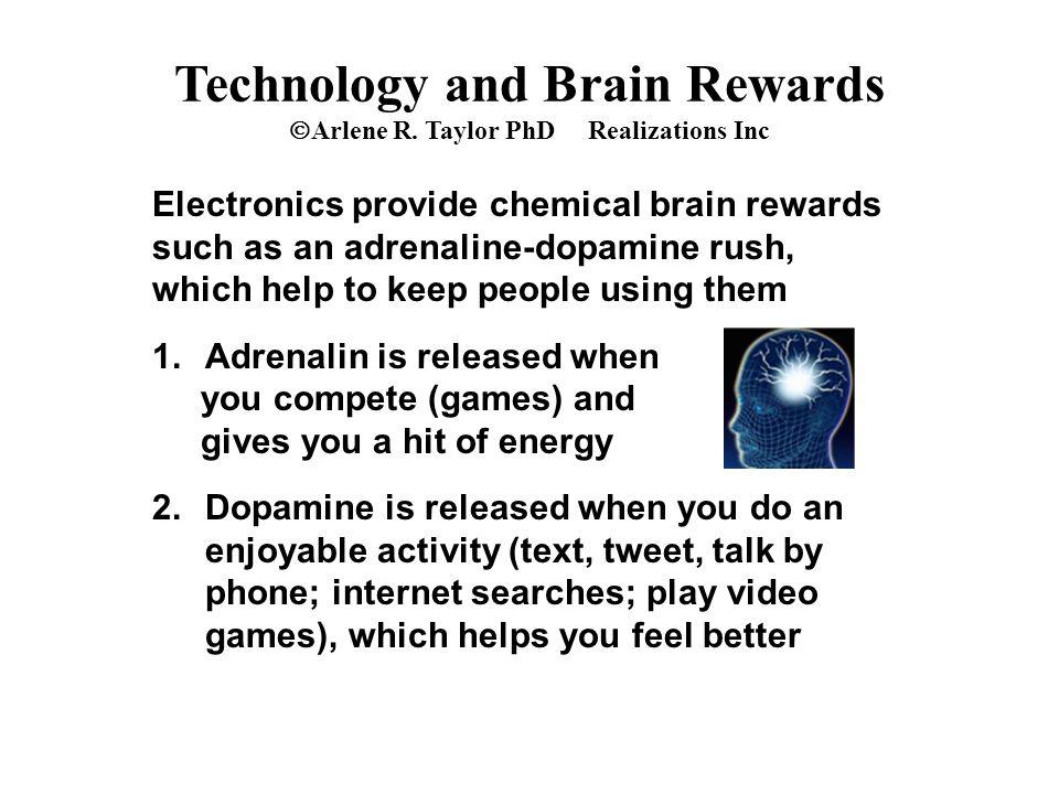 Technology and Brain Rewards  Arlene R. Taylor PhD Realizations Inc Electronics provide chemical brain rewards such as an adrenaline-dopamine rush, w
