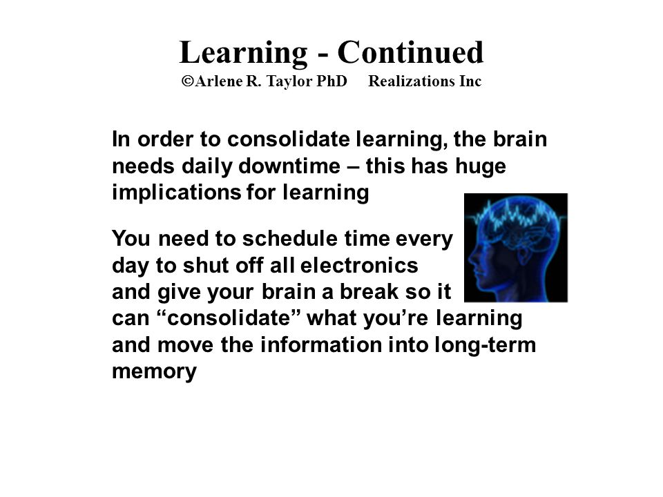 In order to consolidate learning, the brain needs daily downtime – this has huge implications for learning You need to schedule time every day to shut off all electronics and give your brain a break so it can consolidate what you're learning and move the information into long-term memory Learning - Continued  Arlene R.