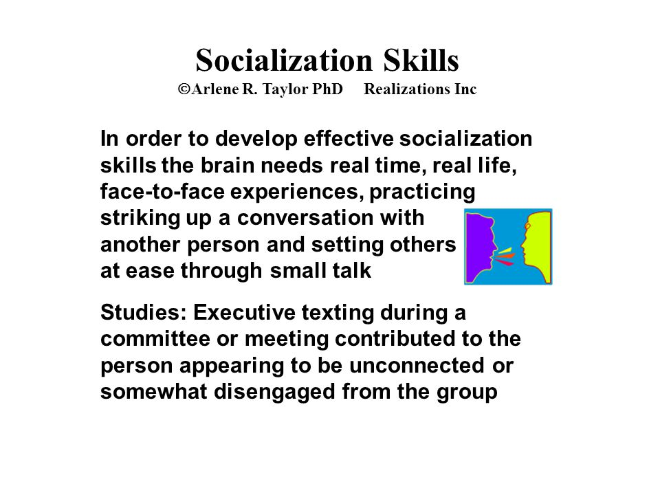 Socialization Skills  Arlene R. Taylor PhD Realizations Inc In order to develop effective socialization skills the brain needs real time, real life,