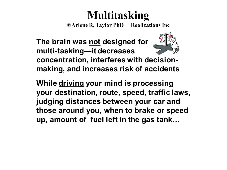 Multitasking  Arlene R. Taylor PhD Realizations Inc The brain was not designed for multi-tasking—it decreases concentration, interferes with decision