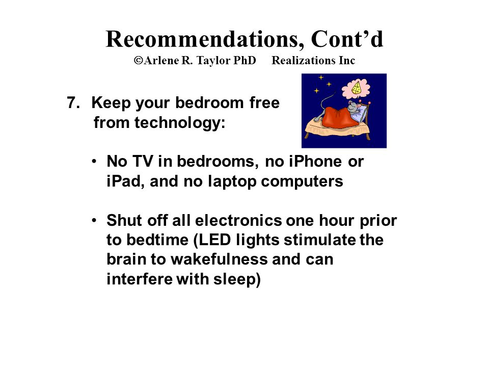 7.Keep your bedroom free from technology: No TV in bedrooms, no iPhone or iPad, and no laptop computers Shut off all electronics one hour prior to bedtime (LED lights stimulate the brain to wakefulness and can interfere with sleep) Recommendations, Cont'd  Arlene R.