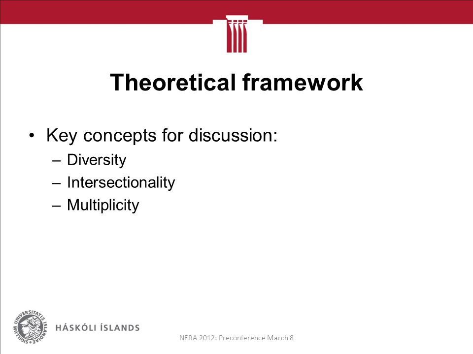 Theoretical framework Key concepts for discussion: –Diversity –Intersectionality –Multiplicity NERA 2012: Preconference March 8