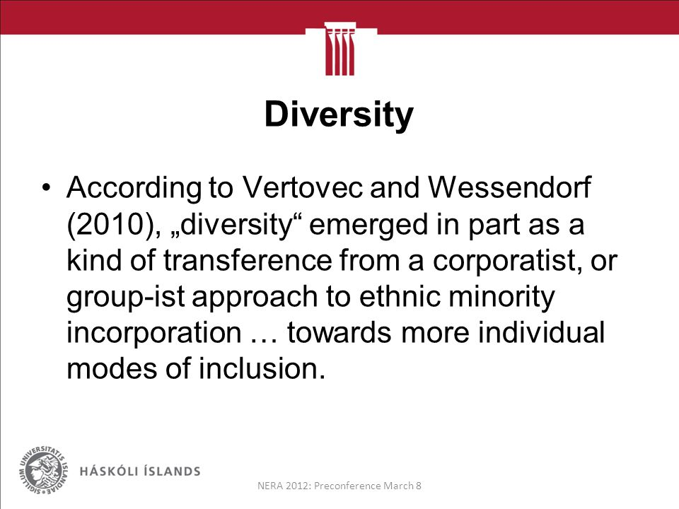"Diversity According to Vertovec and Wessendorf (2010), ""diversity emerged in part as a kind of transference from a corporatist, or group-ist approach to ethnic minority incorporation … towards more individual modes of inclusion."