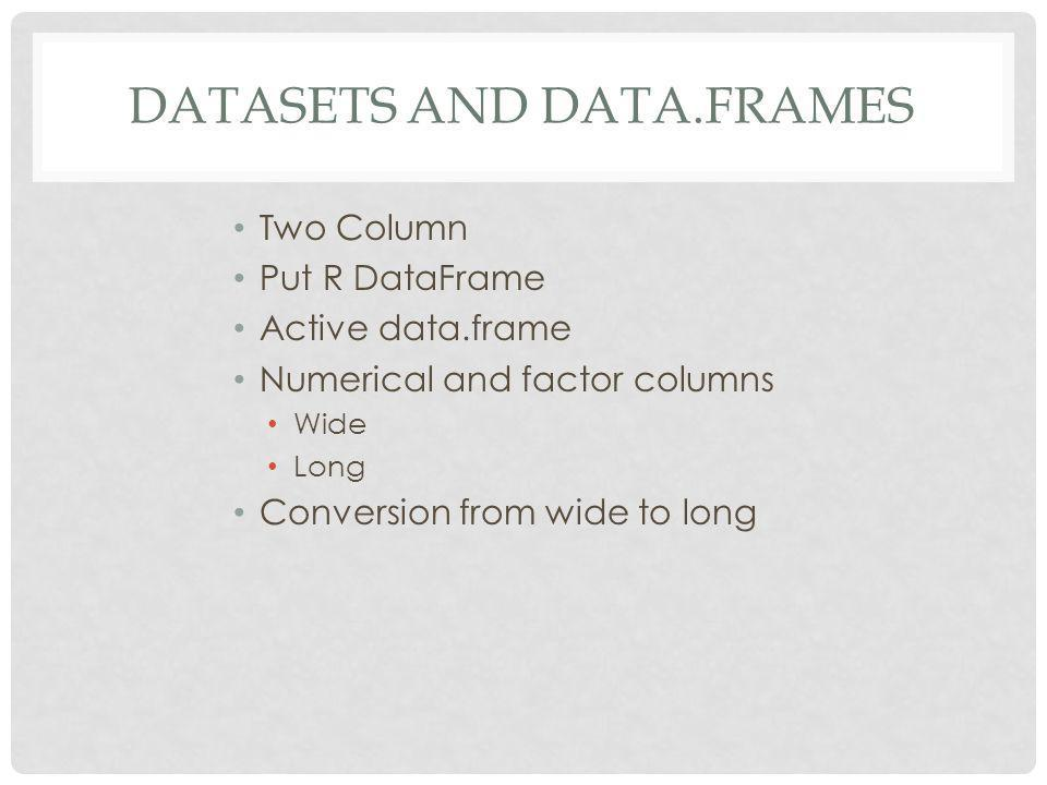 DATASETS AND DATA.FRAMES Two Column Put R DataFrame Active data.frame Numerical and factor columns Wide Long Conversion from wide to long