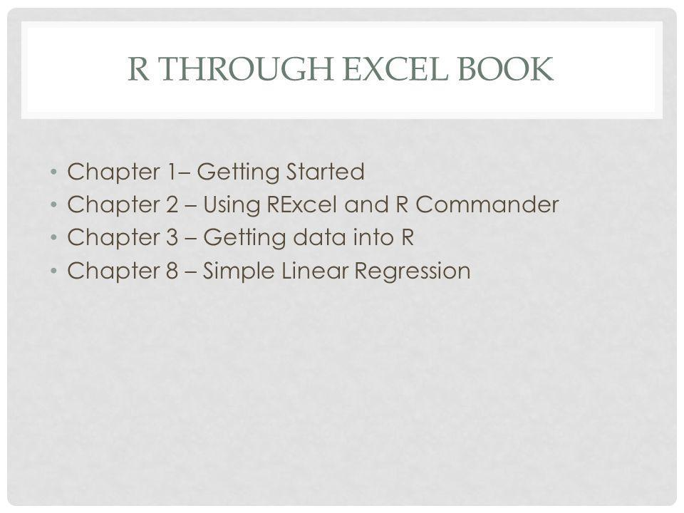 R THROUGH EXCEL BOOK Chapter 1– Getting Started Chapter 2 – Using RExcel and R Commander Chapter 3 – Getting data into R Chapter 8 – Simple Linear Regression