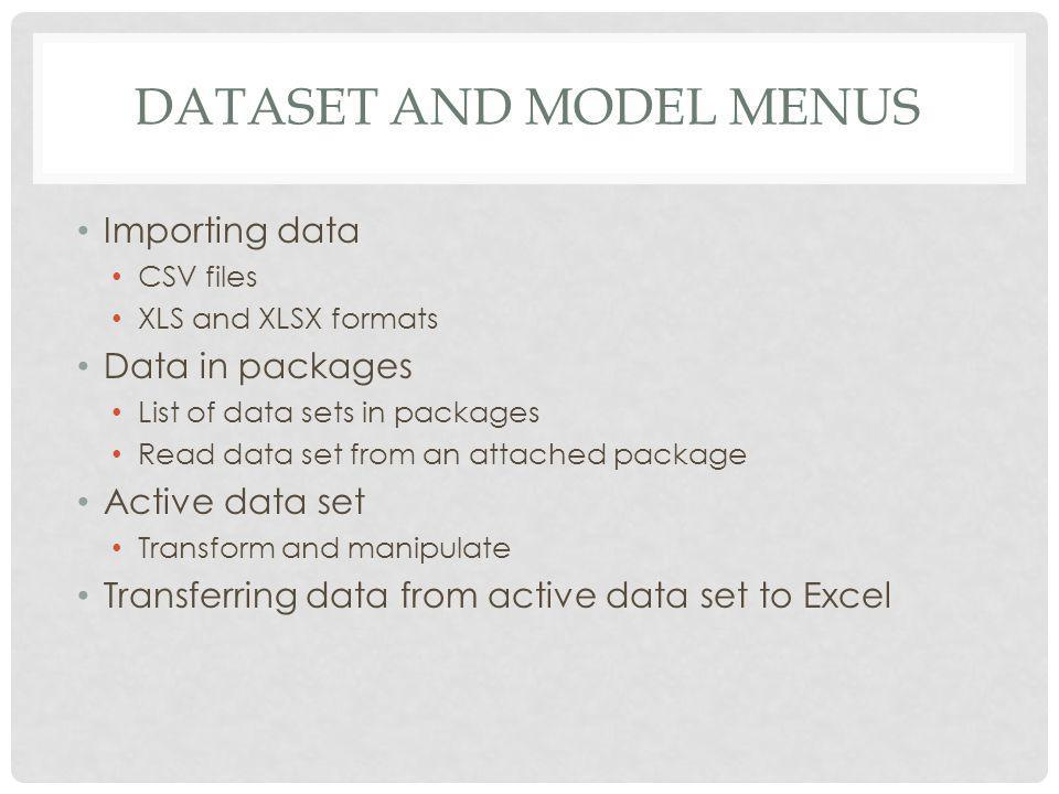 DATASET AND MODEL MENUS Importing data CSV files XLS and XLSX formats Data in packages List of data sets in packages Read data set from an attached package Active data set Transform and manipulate Transferring data from active data set to Excel
